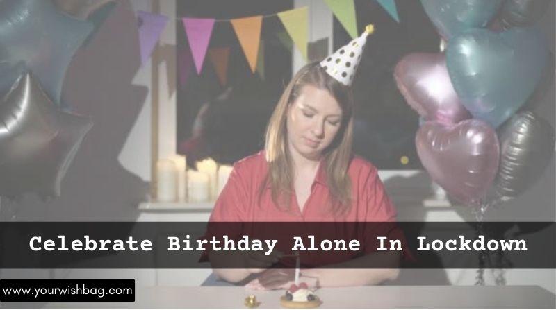 How To Celebrate Birthday Alone In Lockdown? [Best Ways]