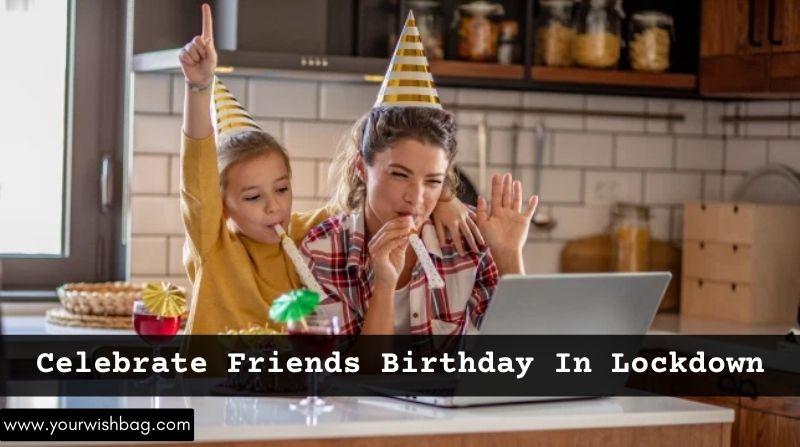 How To Celebrate Friends Birthday In Lockdown? [Best Ways]