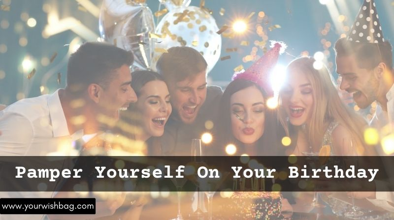 How To Pamper Yourself On Your Birthday? [Best Ways]